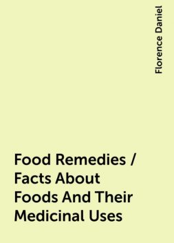 Food Remedies / Facts About Foods And Their Medicinal Uses, Florence Daniel