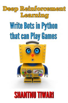 Deep Reinforcement Learning: Write Bots in Python that can Play Games, Shantnu Tiwari