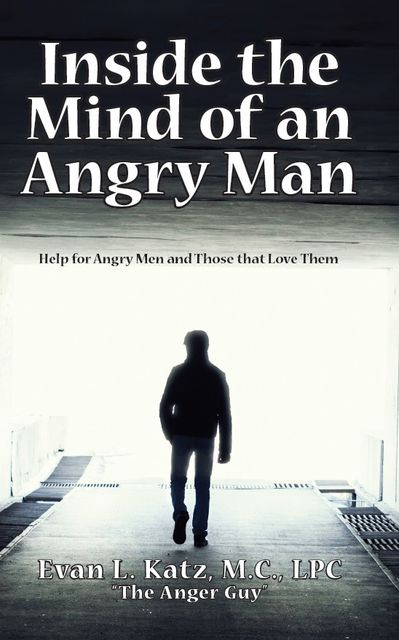 Inside the Mind of an Angry Man: Help for Angry Men and Those That Love Them, Evan L. Katz