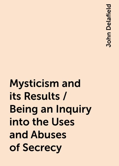Mysticism and its Results / Being an Inquiry into the Uses and Abuses of Secrecy, John Delafield