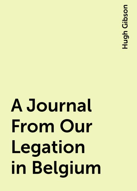 A Journal From Our Legation in Belgium, Hugh Gibson