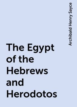 The Egypt of the Hebrews and Herodotos, Archibald Henry Sayce