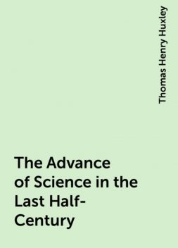 The Advance of Science in the Last Half-Century, Thomas Henry Huxley