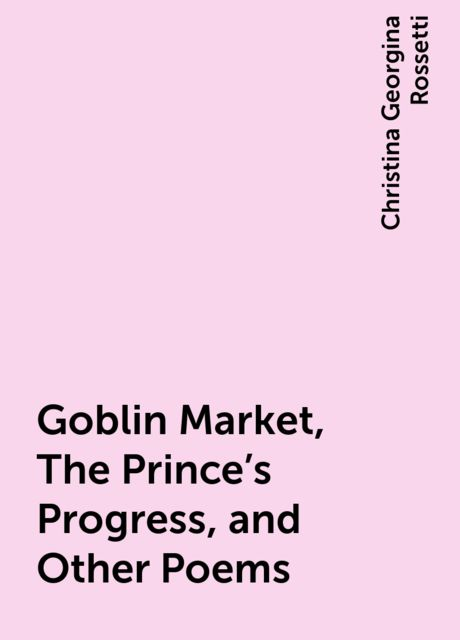 Goblin Market, The Prince's Progress, and Other Poems, Christina Georgina Rossetti