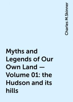 Myths and Legends of Our Own Land — Volume 01: the Hudson and its hills, Charles M.Skinner