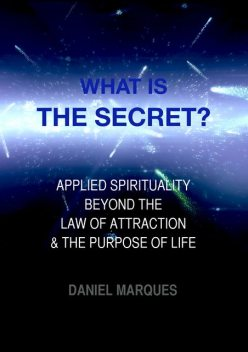 What is the secret? Applied Spirituality beyond the Law of Attraction and the Purpose of Life, Daniel Marques