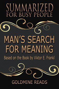 Man's Search for Meaning – Summarized for Busy People: Based On the Book By Viktor Frankl, Goldmine Reads