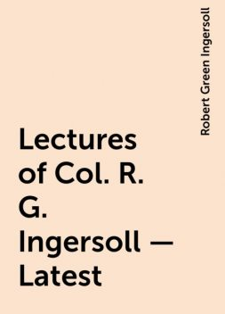 Lectures of Col. R. G. Ingersoll - Latest, Robert Green Ingersoll