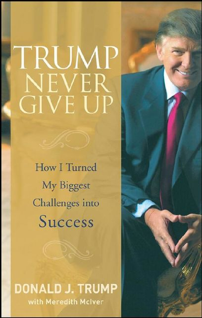 Trump Never Give Up: How I Turned My Biggest Challenges into Success, Donald Trump