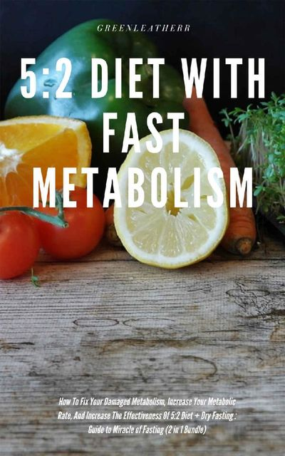 5:2 Diet With Fast Metabolism How To Fix Your Damaged Metabolism, Increase Your Metabolic Rate, And Increase The Effectiveness Of 5:2 Diet + Dry Fasting : Guide to Miracle of Fasting (2 in 1 Bundle), Greenleatherr