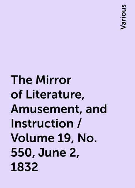 The Mirror of Literature, Amusement, and Instruction / Volume 19, No. 550, June 2, 1832, Various