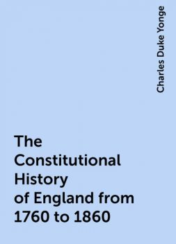 The Constitutional History of England from 1760 to 1860, Charles Duke Yonge