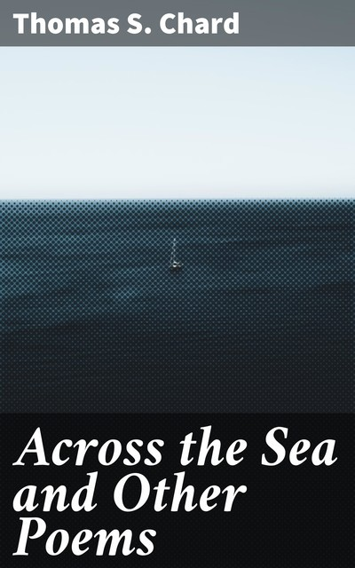 Across the Sea and Other Poems, Thomas S.Chard