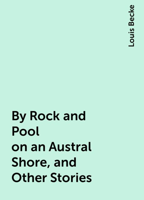 By Rock and Pool on an Austral Shore, and Other Stories, Louis Becke