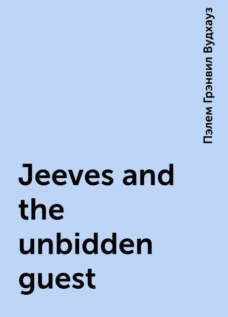 Jeeves and the unbidden guest, Пэлем Грэнвил Вудхауз