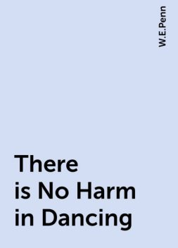 There is No Harm in Dancing, W.E.Penn