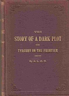 The Story of a Dark Plot / or Tyranny on the Frontier, A.L.O.C.