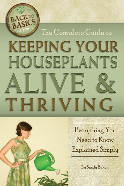 The Complete Guide to Keeping Your Houseplants Alive and Thriving, Sandy Baker