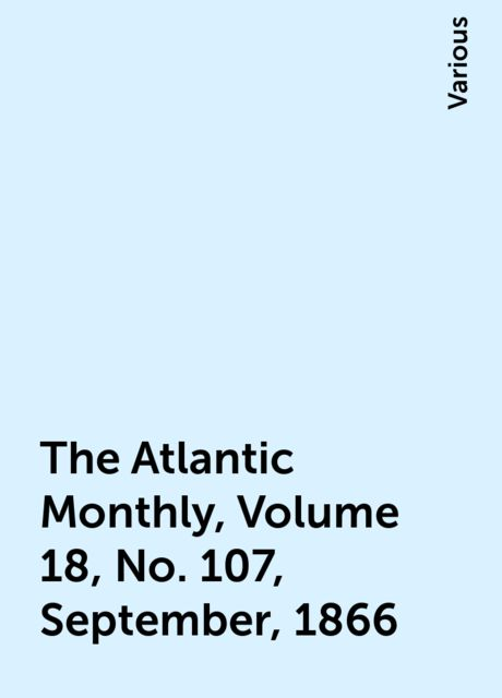 The Atlantic Monthly, Volume 18, No. 107, September, 1866, Various