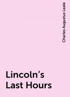 Lincoln's Last Hours, Charles Augustus Leale