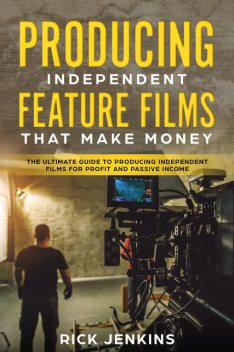 Producing Independent Feature Films That Make Money, Rick Jenkins