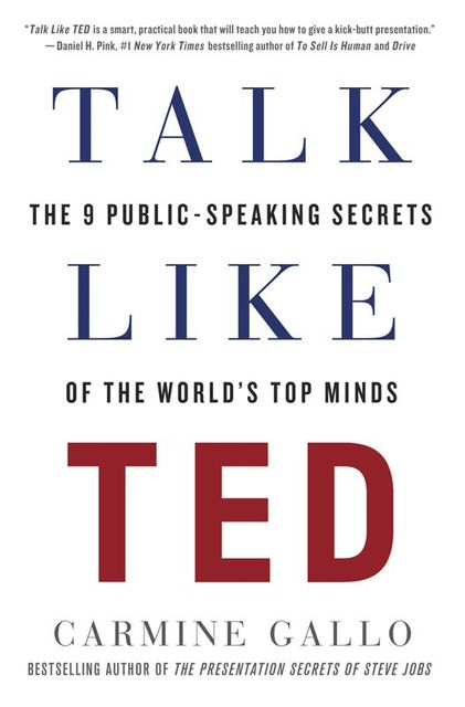 Talk Like TED: The 9 Public-Speaking Secrets of the World's Top Minds, Carmine Gallo