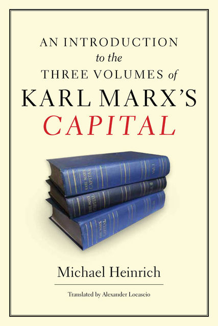 An Introduction to the Three Volumes of Karl Marx's Capital, Michael Heinrich