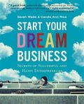 Start Your Dream Business. Secrets of Successful and Happy Entrepreneurs, Carole Ann Rice, Sarah Wade