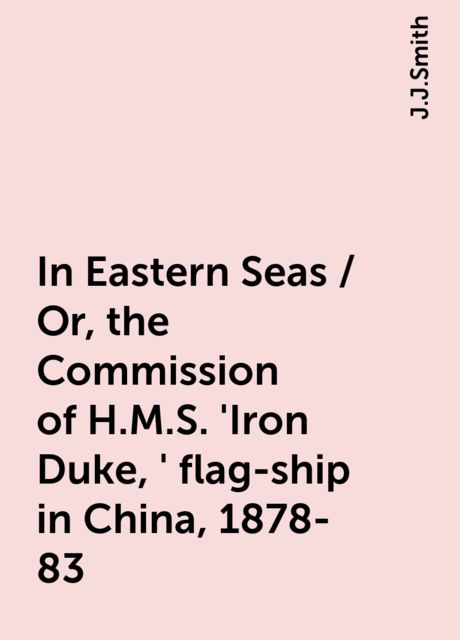 In Eastern Seas / Or, the Commission of H.M.S. 'Iron Duke,' flag-ship in China, 1878-83, J.J.Smith