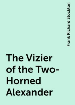 The Vizier of the Two-Horned Alexander, Frank Richard Stockton