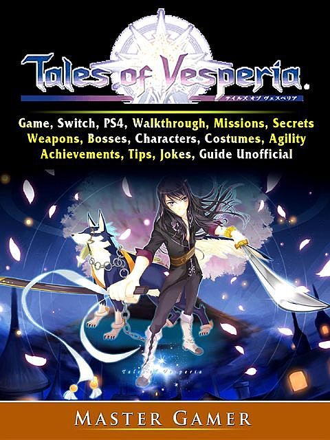 Tales of Vesperia Game, Switch, PS4, Walkthrough, Missions, Secrets, Weapons, Bosses, Characters, Costumes, Agility, Achievements, Tips, Jokes, Guide Unofficial, Master Gamer
