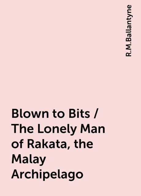 Blown to Bits / The Lonely Man of Rakata, the Malay Archipelago, R.M.Ballantyne