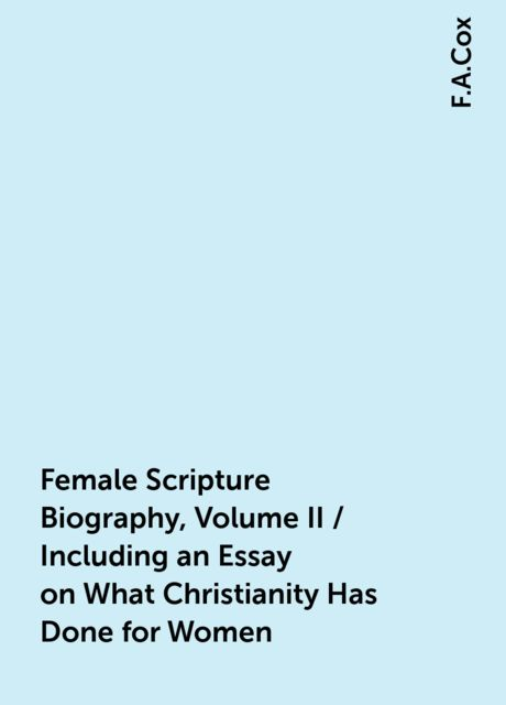 Female Scripture Biography, Volume II / Including an Essay on What Christianity Has Done for Women, F.A.Cox