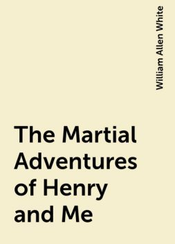 The Martial Adventures of Henry and Me, William Allen White