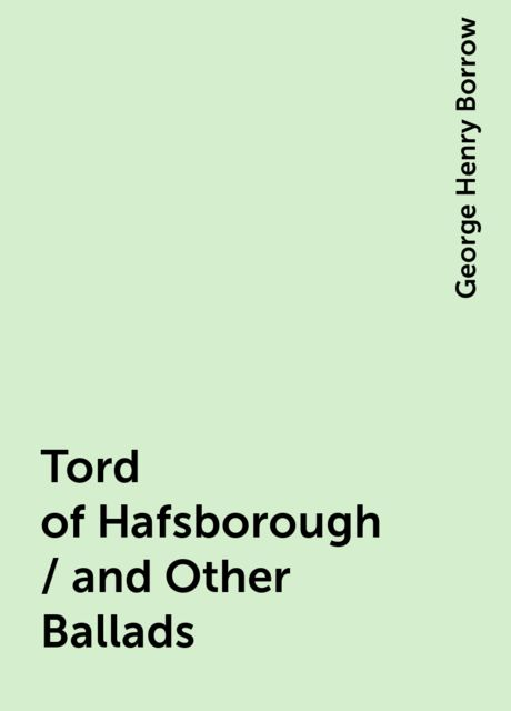 Tord of Hafsborough / and Other Ballads, George Henry Borrow