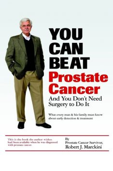 You Can Beat Prostate Cancer: And You Don't Need Surgery to Do It, Robert J. Marckini