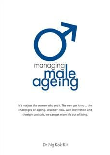 Managing Male Ageing. It's not just the women who get it. The men get it too The challenges of ageing. This book addresses the impact and explains the treatments. Take charge. Be in control. Today, Ng Kok Kit