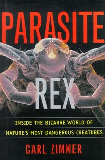 Parasite Rex: Inside the Bizarre World of Nature's Most Dangerous Creatures, Carl Zimmer