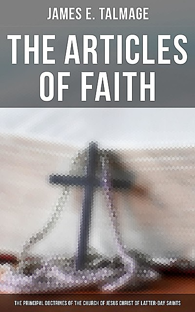 The Articles of Faith: The Principal Doctrines of the Church of Jesus Christ of Latter-Day Saints, James E.Talmage
