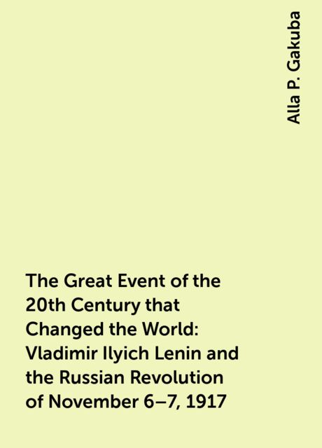 The Great Event of the 20th Century that Changed the World: Vladimir Ilyich Lenin and the Russian Revolution of November 6–7, 1917, Alla P. Gakuba