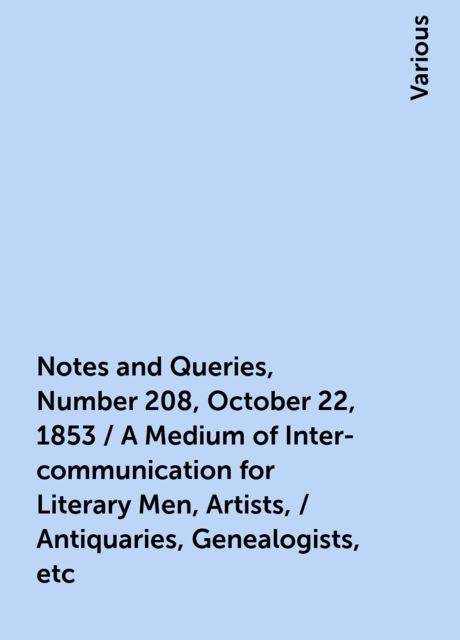 Notes and Queries, Number 208, October 22, 1853 / A Medium of Inter-communication for Literary Men, Artists, / Antiquaries, Genealogists, etc, Various