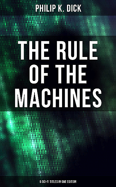 The Rule of the Machines: 5 Sci-Fi Titles in One Edition, Philip Dick