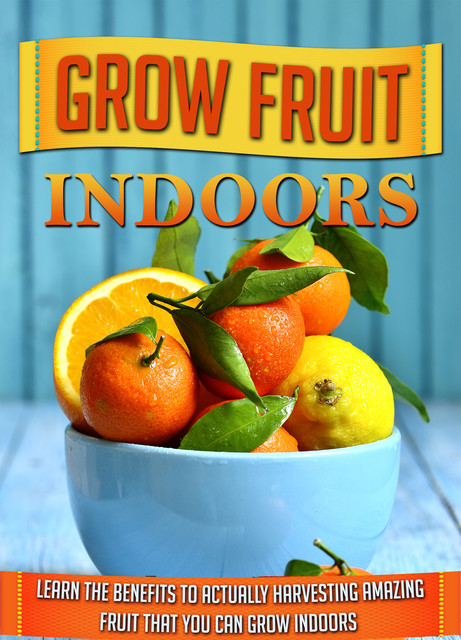 Grow Fruit Indoors Learn the Benefits to Actually Harvesting Amazing Fruit that You Can Grow Indoors, Old Natural Ways