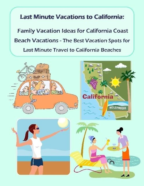Last Minute Vacations In California: Family Vacation Ideas for California Coast Beach Vacations – Best Vacation Spots for Last Minute Travel to California Beaches, Malibu Publishing, Shawna Greenwood