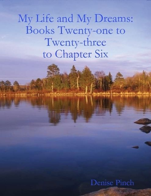 My Life and Dreams Books: Twenty One to Twenty Three to Chapter Six, Denise Pinch