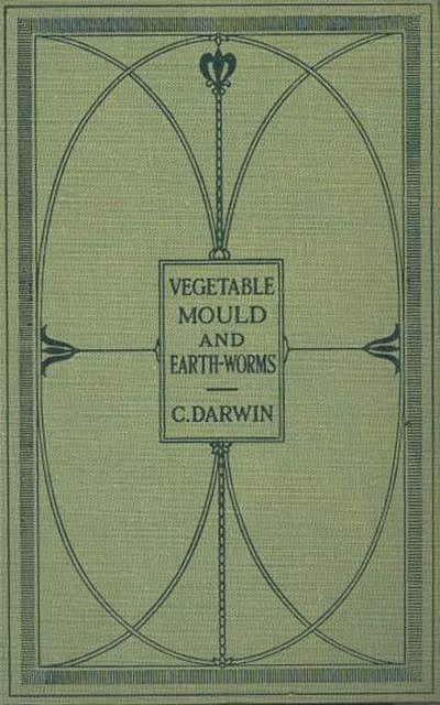The Formation of Vegetable Mould Through the Actth Observations on Their Habits, Charles Darwin