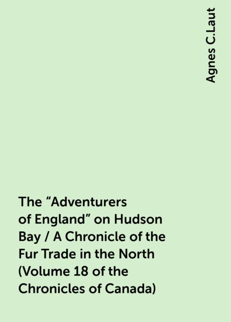 """The """"Adventurers of England"""" on Hudson Bay / A Chronicle of the Fur Trade in the North (Volume 18 of the Chronicles of Canada), Agnes C.Laut"""