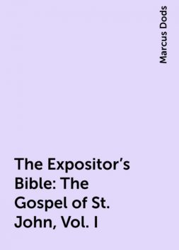 The Expositor's Bible: The Gospel of St. John, Vol. I, Marcus Dods