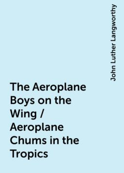 The Aeroplane Boys on the Wing / Aeroplane Chums in the Tropics, John Luther Langworthy