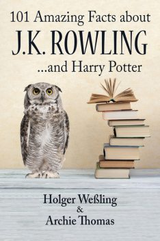 101 Amazing Facts about J.K. Rowling, Archie Thomas, Holger Weßling